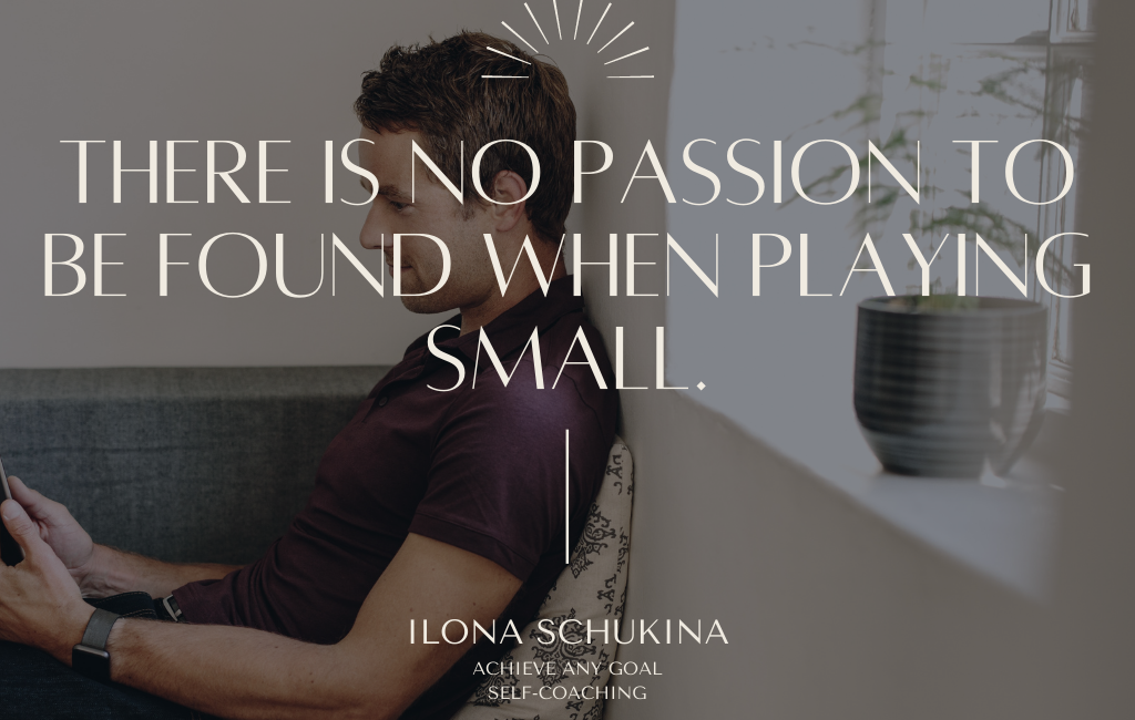 There is no passion to be found when playing small.