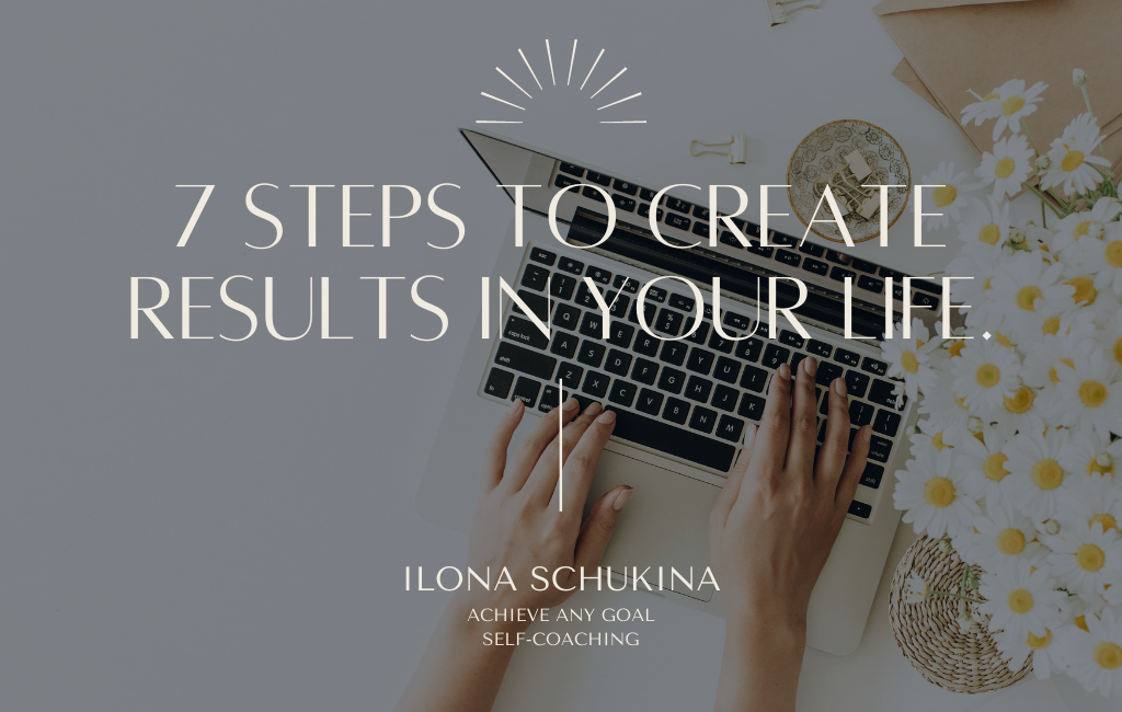 7 steps to create results in your life.
